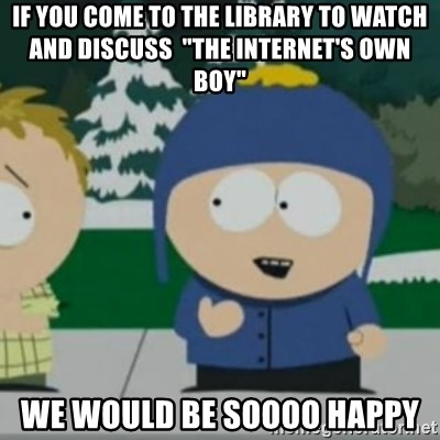 "So Happy - If you come to the library to watch and discuss  ""The Internet's own boy"" We would be soooo happy"