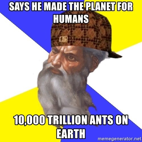Scumbag God - Says he made the planet for humans 10,000 trillion ants on earth