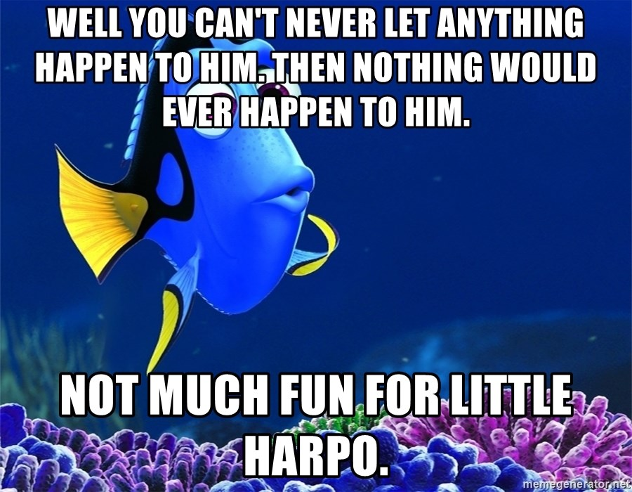 Well you can't never let anything happen to him. Then nothing would ever  happen to him. Not much fun for little Harpo. - doryfinding nemo | Meme  Generator