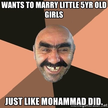 Provincial Man - wants to marry little 5yr old girls just like mohammad did.