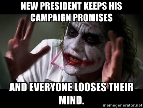 joker mind loss - New President keeps his campaign promises And everyone looses their mind.