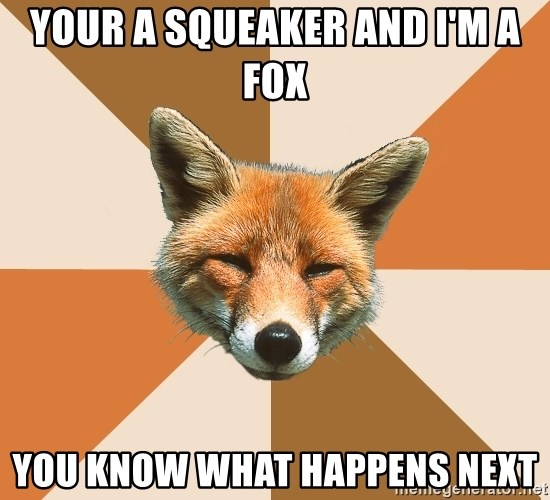 Condescending Fox - Your a Squeaker and I'm a Fox You know what happens next