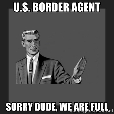 kill yourself guy blank - u.s. border agent sorry dude, we are full