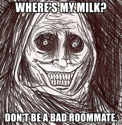 Boogeyman - Where's my milk? Don't be a bad roommate.