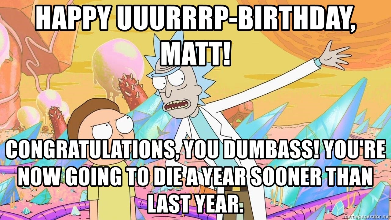 Rick and Morty Birthday - happy uuurrrp-birthday, matt! Congratulations, you dumbass! you're now going to die a year sooner than last year.
