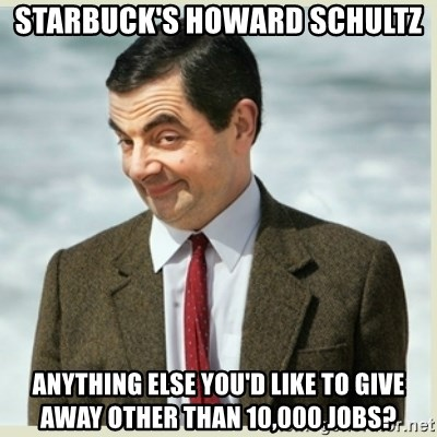 MR bean - starbuck's howard schultz anything else you'd like to give away other than 10,000 jobs?