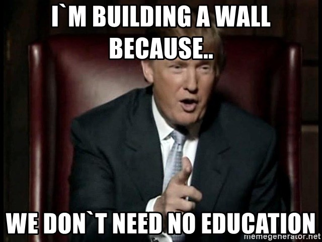 Donald Trump - I`m building a wall because.. we don`t need no education