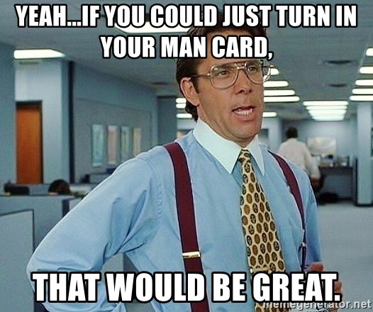 Yeahif You Could Just Turn In Your Man Card That Would Be Great