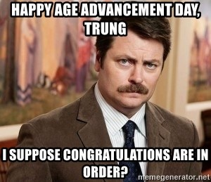 Ron Swanson - Happy age advancement day, Trung i suppose congratulations are in order?