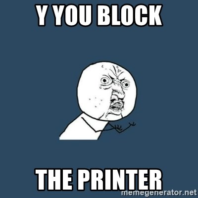 y you no - Y YOU BLOCK THE PRINTER