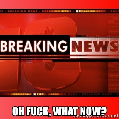 This breaking news meme - Oh fuck, what now?