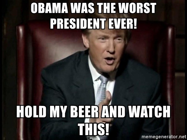 Donald Trump - Obama was the worst president ever! Hold my beer and watch this!