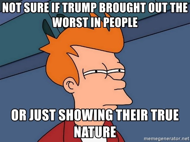 Futurama Fry - Not sure if Trump brought out the worst in people or just showing their true nature