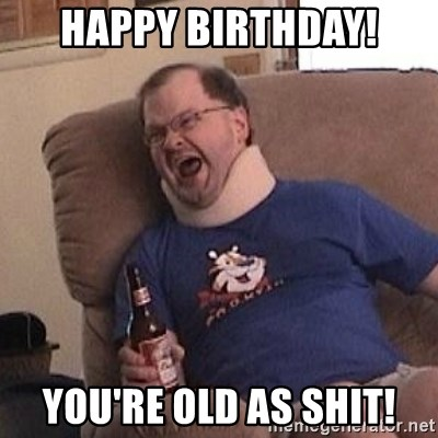 Fuming tourettes guy - happy birthday! you're old as shit!