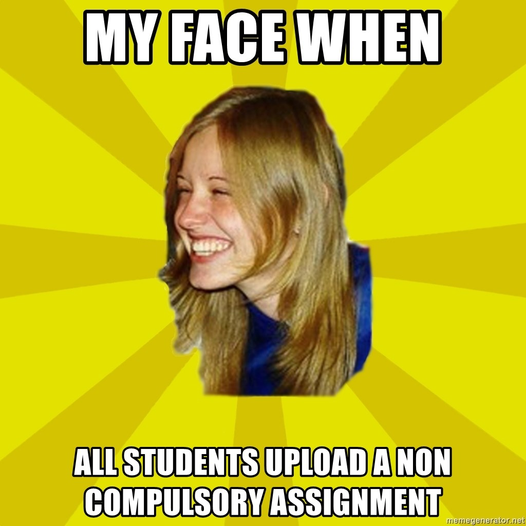 Trologirl - My face when  all students upload a non compulsory assignment