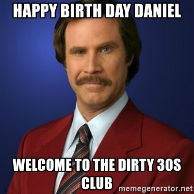 Anchorman Birthday - HAPPY BIRTH DAY DANIEL WELCOME TO THE DIRTY 30S CLUB