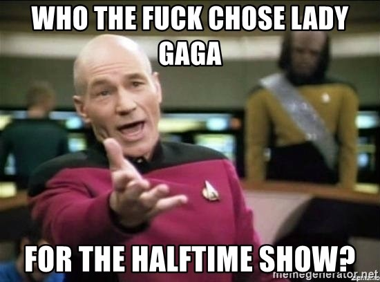 Why the fuck - Who the fuck chose lady gaga For the halftime shOw?
