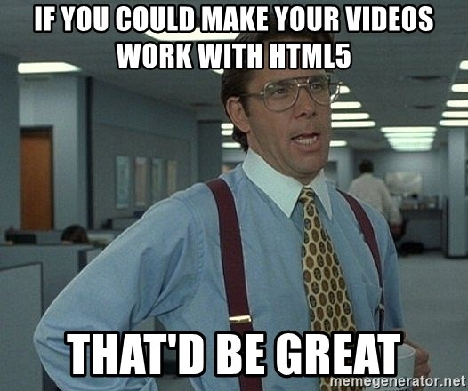 That'd be great guy - if you could make your videos work with html5 that'd be great