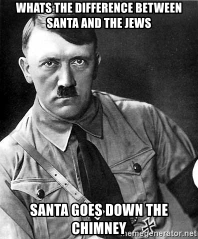 Hitler - Whats the difference between santa and the jews Santa goes down the chimney