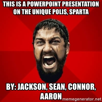 THIS IS SPARTAAA!!11!1 - This is a powerpoint presentation on the unique polis, Sparta By: Jackson, Sean, connor, Aaron
