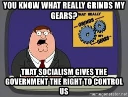 YOU KNOW WHAT REALLY GRIND MY GEARS - you know what really grinds my gears? that socialism gives the government the right to control us