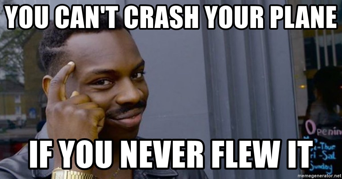 Profound Advice - You can't crash your plane if you never flew it