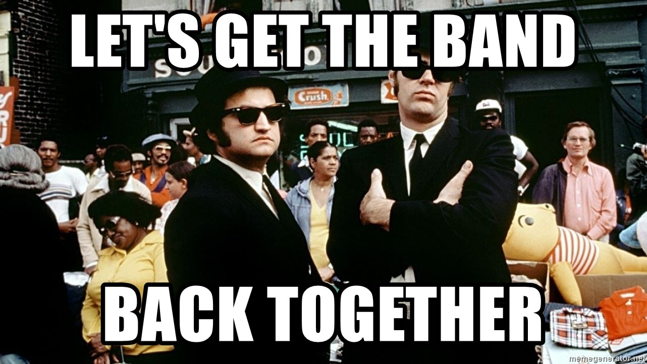IMAGE(https://memegenerator.net/img/instances/75467554/lets-get-the-band-back-together.jpg)