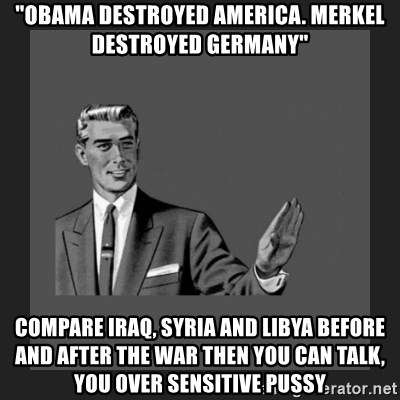 """kill yourself guy blank - """"Obama Destroyed America. Merkel Destroyed Germany"""" Compare Iraq, Syria and Libya before and after the war then you can talk, you over sensitive pussy"""