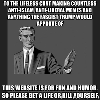 kill yourself guy blank - To the lifeless cunt making countless anti-Islam, anti-Liberal memes and anything the fascist Trump would approve of This website is for fun and humor, so please get a life or kill yourself
