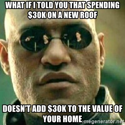 What If I Told You - What if I told you that spending $30K on a new roof doesn't add $30K to the value of your home