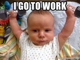 Workout baby - I go to work