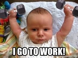 Workout baby - I go to work!