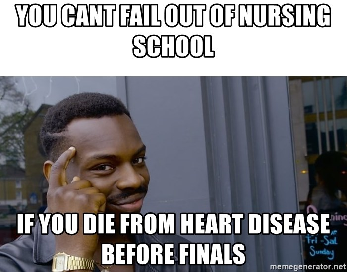 75507552 you cant fail out of nursing school if you die from heart disease