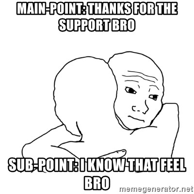 I know that feel bro blank - Main-Point: Thanks for the Support Bro Sub-PoinT: I know that feel bro