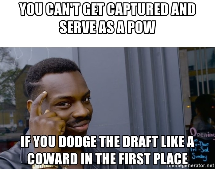Roll Safe Hungover - You can't get captured and serve as a pow if you dodge the draft like a coward in the first place