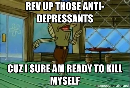 Rev Up Those Fryers - Rev up those Anti-depressants Cuz i sure am ready to kill myself