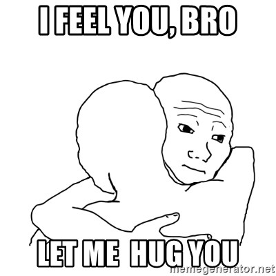 I know that feel bro blank - I Feel you, Bro Let me  hug you
