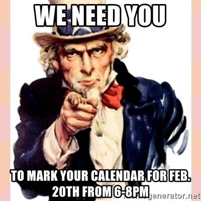 we need you - We need you  to mark your calendar for Feb. 20th from 6-8pm