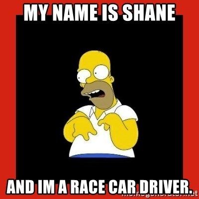 My Name Is Shane And Im A Race Car Driver Homer