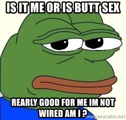 is it me or is butt sex rearly good for me im not wired am i ...