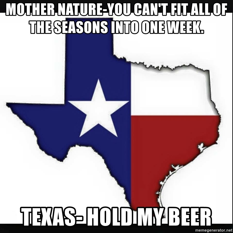Texas flag - MOTHER NATURE-YOU CAN'T FIT ALL OF THE SEASONS INTO ONE WEEK. TEXAS- HOLD MY BEER
