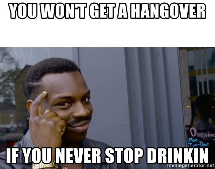 Roll Safe Hungover - you won't get a hangover if you never stop drinkin