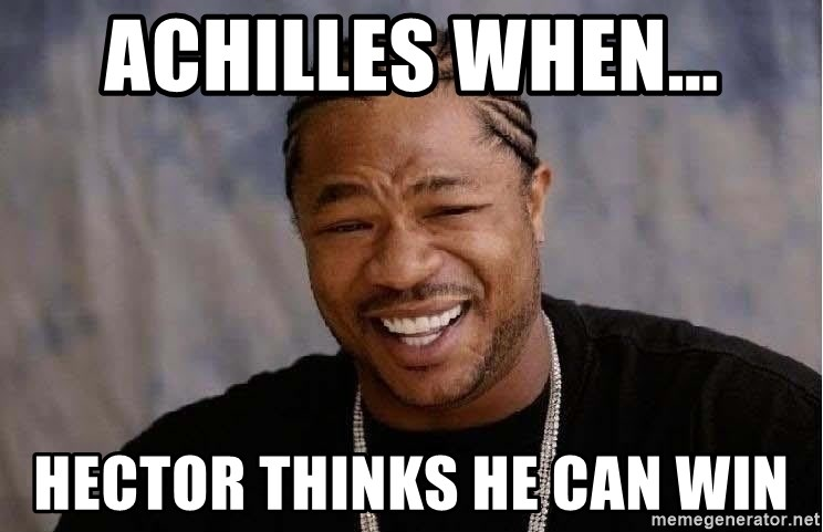 Achilles when    Hector thinks he can win - Yo Dawg | Meme