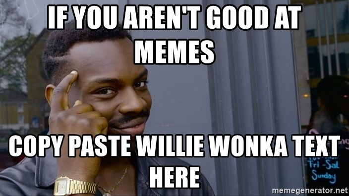 If you aren't good at memes copy paste willie wonka text