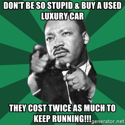 Martin Luther King jr.  - don't be so stupid & buy a used luxury car they cost twice as much to keep running!!!