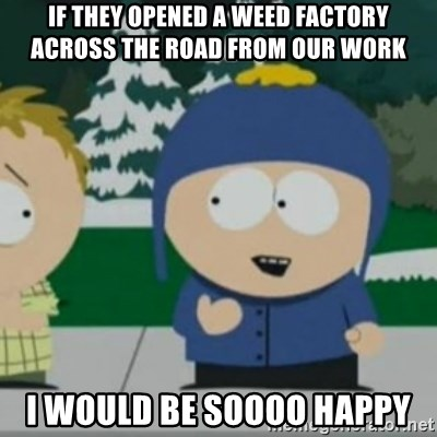 So Happy - If They Opened A Weed Factory Across The Road From Our work I Would Be Soooo happy