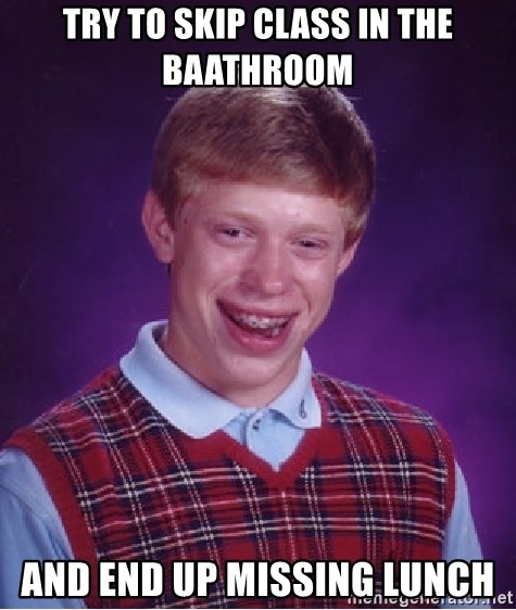 Bad Luck Brian - Try to skip class in the baathroom and end up missing lunch