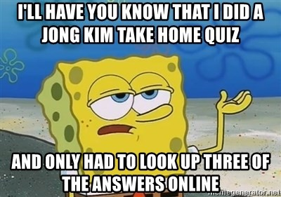 I'll have you know - I'll have you know tHat i did a jong Kim take home quiz  And only had to look up three of the answers online