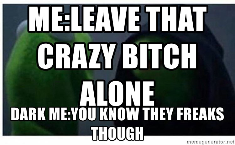 Meleave That Crazy Bitch Alone Dark Meyou Know They Freaks Though