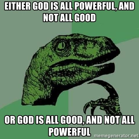 Philosoraptor - Either God is all powerful, and not all good Or God is all good, and not all powerful